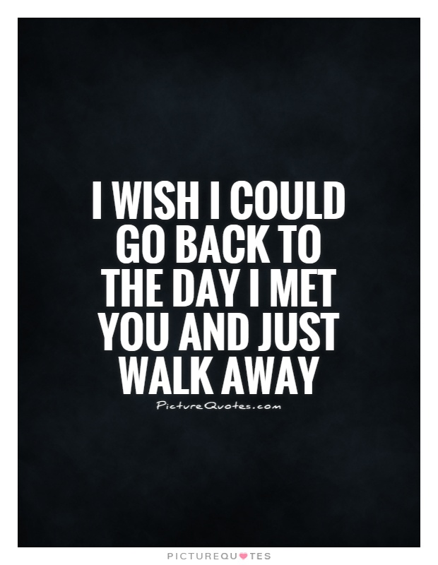I wish I could go back to the day I met you and just walk away Picture Quote #1
