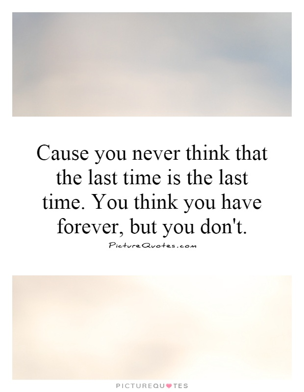 Cause you never think that the last time is the last time. You think you have forever, but you don't Picture Quote #1
