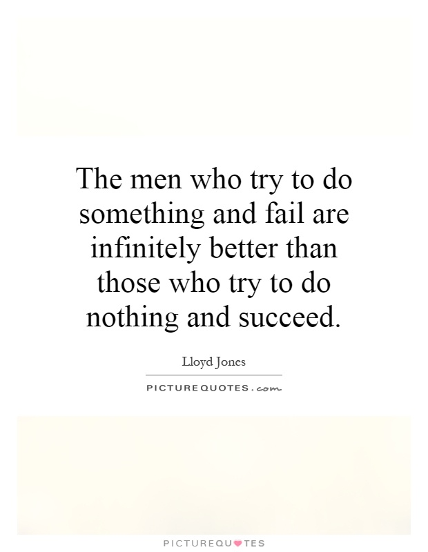The men who try to do something and fail are infinitely better than those who try to do nothing and succeed Picture Quote #1