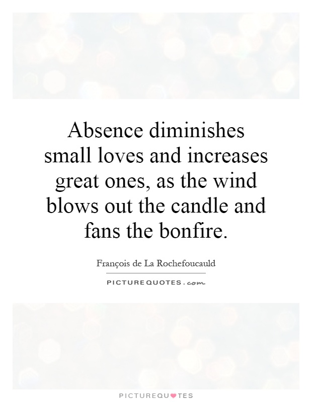 Absence diminishes small loves and increases great ones, as the wind blows out the candle and fans the bonfire Picture Quote #1