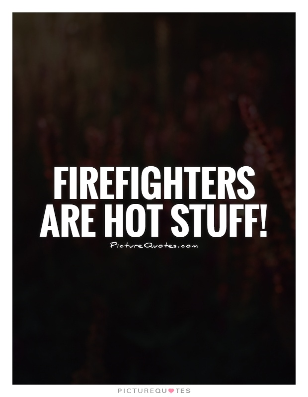 Firefighters are hot stuff! Picture Quote #1