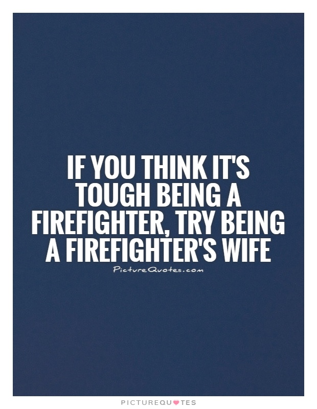 If you think it's tough being a firefighter, try being a firefighter's wife Picture Quote #1