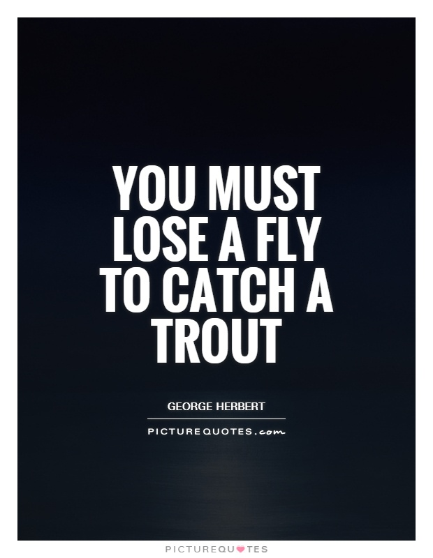You must lose a fly to catch a trout Picture Quote #1