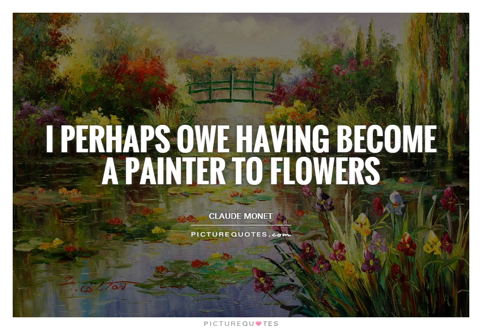 I perhaps owe having become a painter to flowers Picture Quote #1