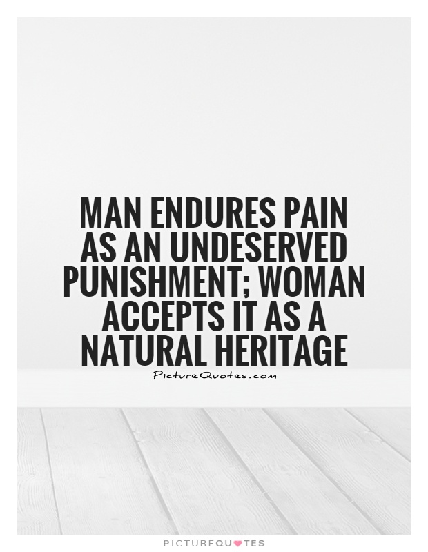Man endures pain as an undeserved punishment; woman accepts it as a natural heritage Picture Quote #1
