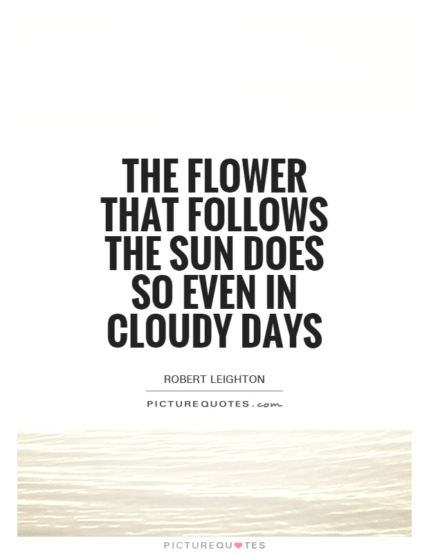 The flower that follows the sun does so even in cloudy days Picture Quote #1