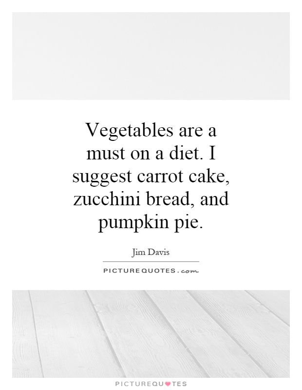 Vegetables are a must on a diet. I suggest carrot cake, zucchini bread, and pumpkin pie Picture Quote #1