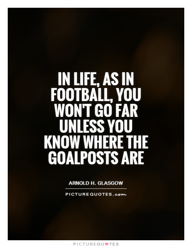 In life, as in football, you won't go far unless you know ...