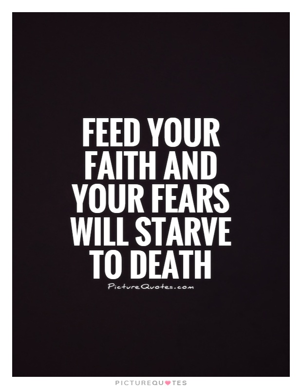 Feed your faith and your fears will starve to death Picture Quote #1