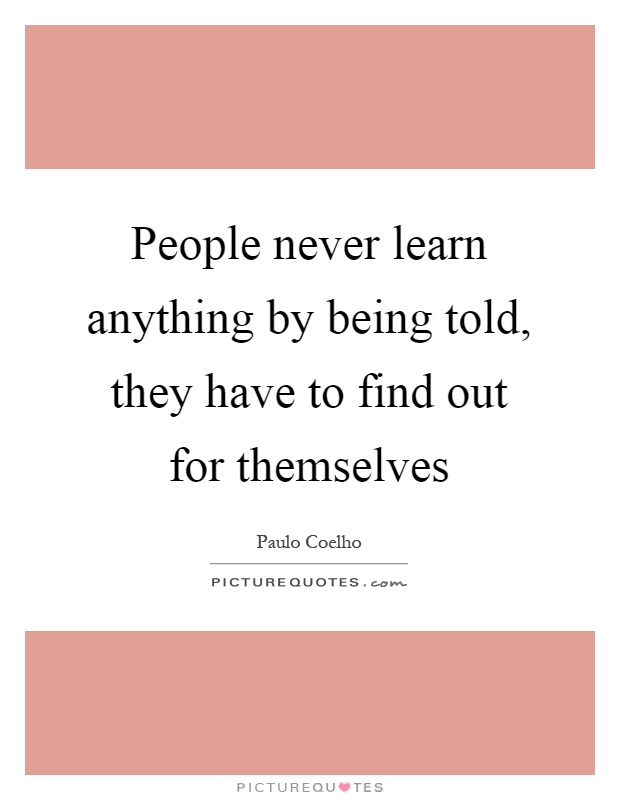 People never learn anything by being told, they have to find out for themselves Picture Quote #1