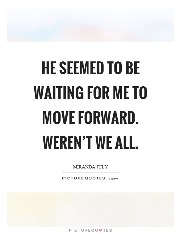 He seemed to be waiting for me to move forward. Weren't we all Picture Quote #1