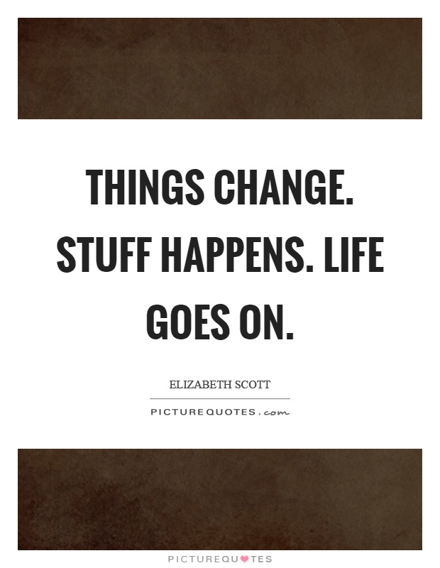 Things change. Stuff happens. Life goes on Picture Quote #1