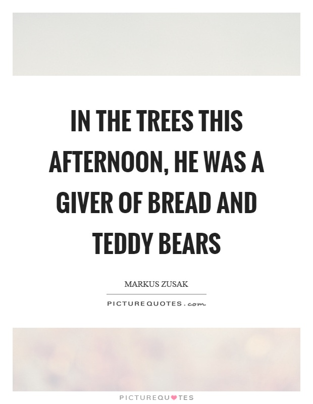 In the trees this afternoon, he was a giver of bread and teddy bears Picture Quote #1