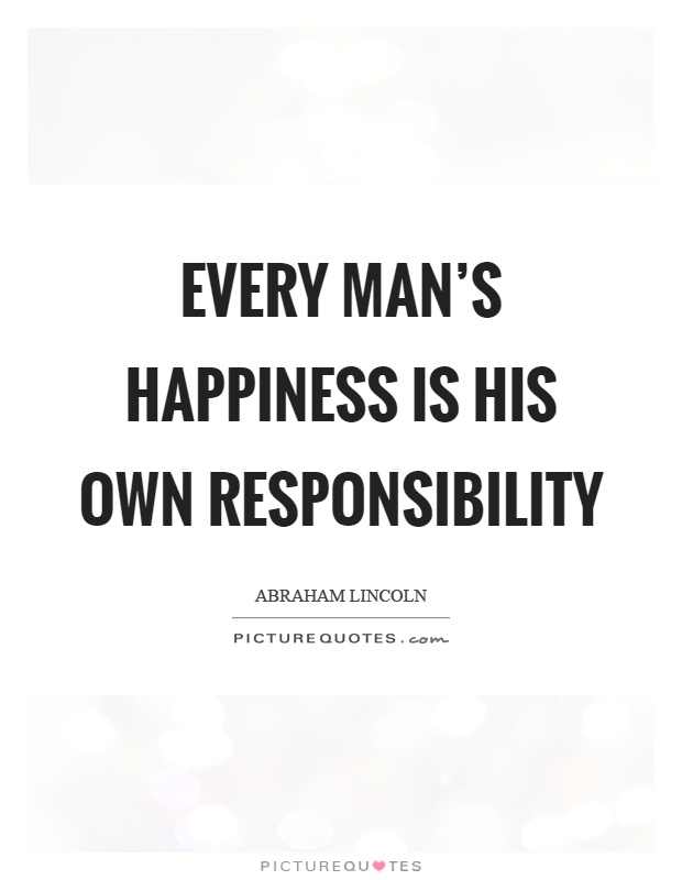 Every man's happiness is his own responsibility Picture Quote #1