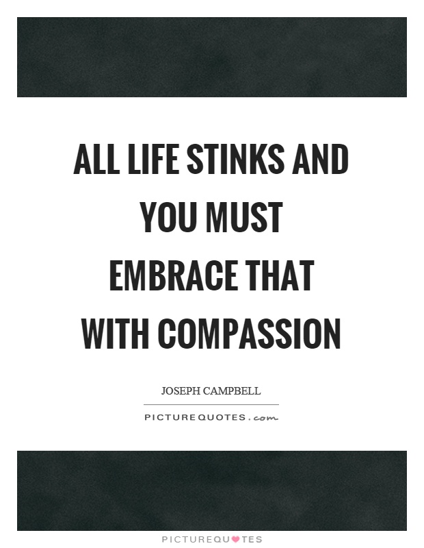 All life stinks and you must embrace that with compassion Picture Quote #1
