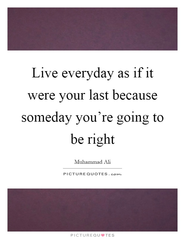 Live everyday as if it were your last because someday you're going to be right Picture Quote #1