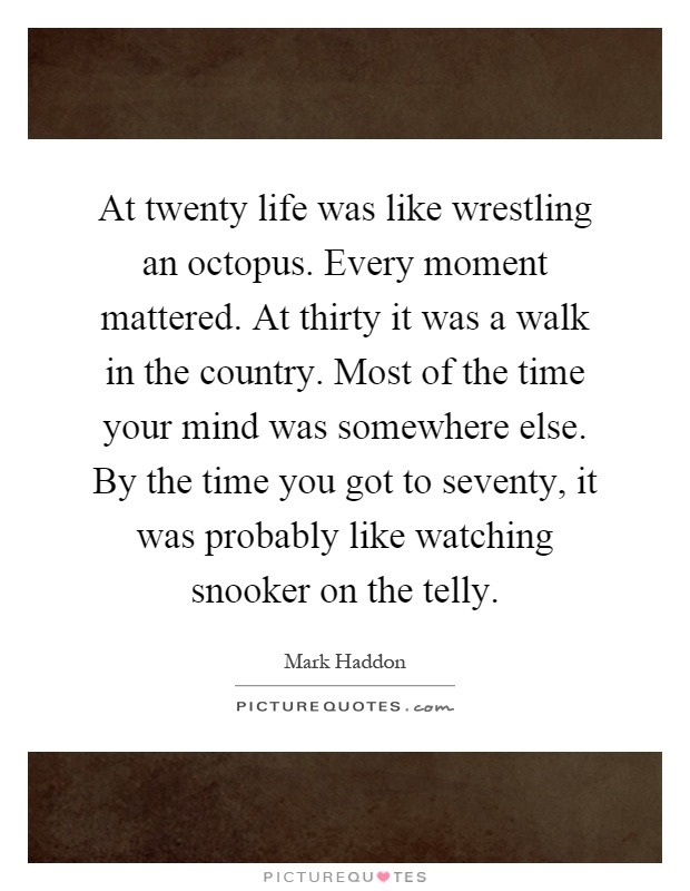 At twenty life was like wrestling an octopus. Every moment mattered. At thirty it was a walk in the country. Most of the time your mind was somewhere else. By the time you got to seventy, it was probably like watching snooker on the telly Picture Quote #1