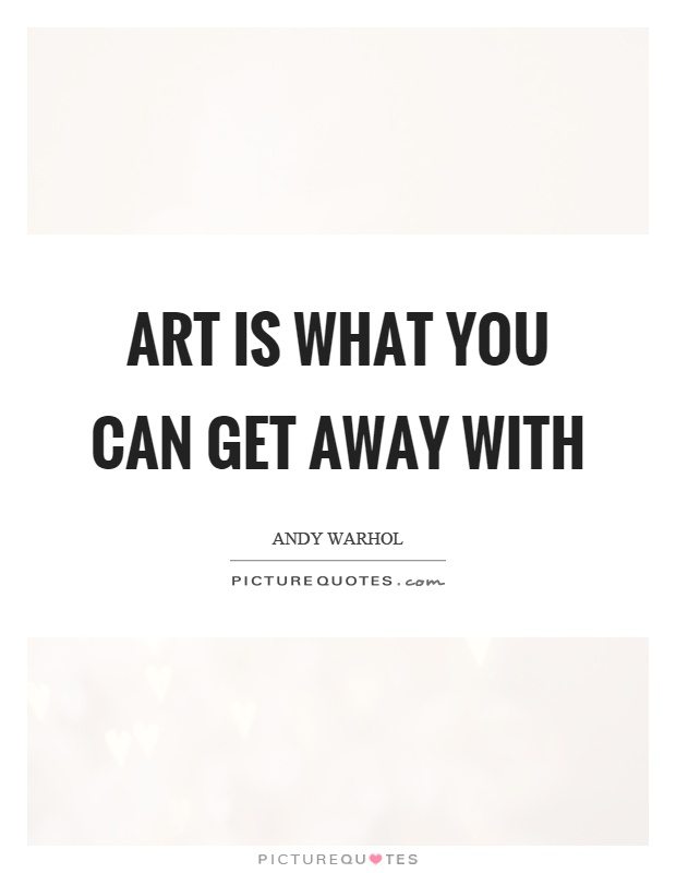 Art is what you can get away with Picture Quote #1