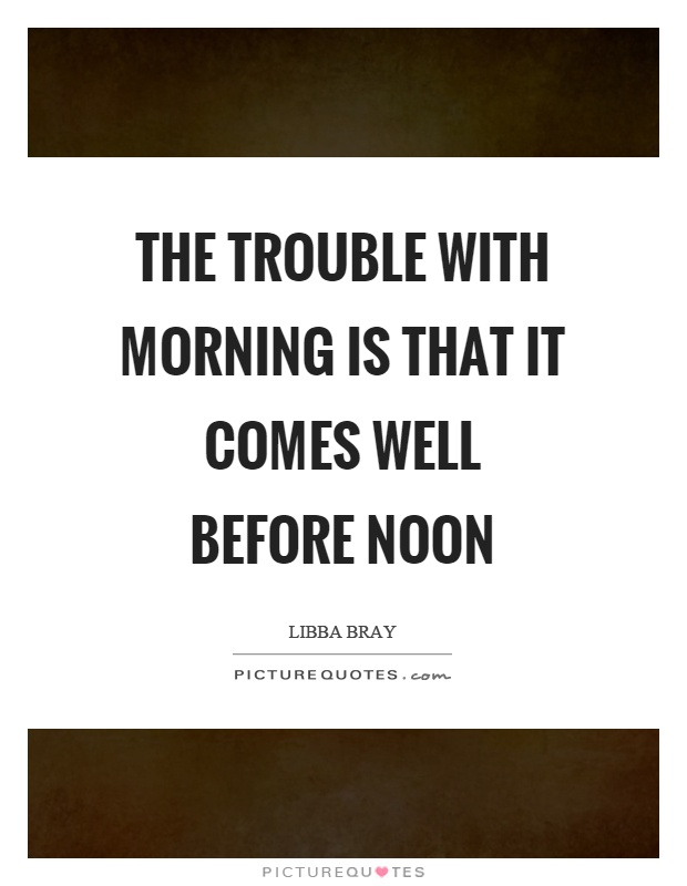 The trouble with morning is that it comes well before noon Picture Quote #1