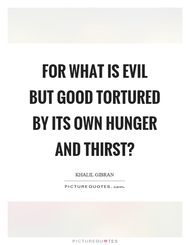 For what is evil but good tortured by its own hunger and thirst? Picture Quote #1