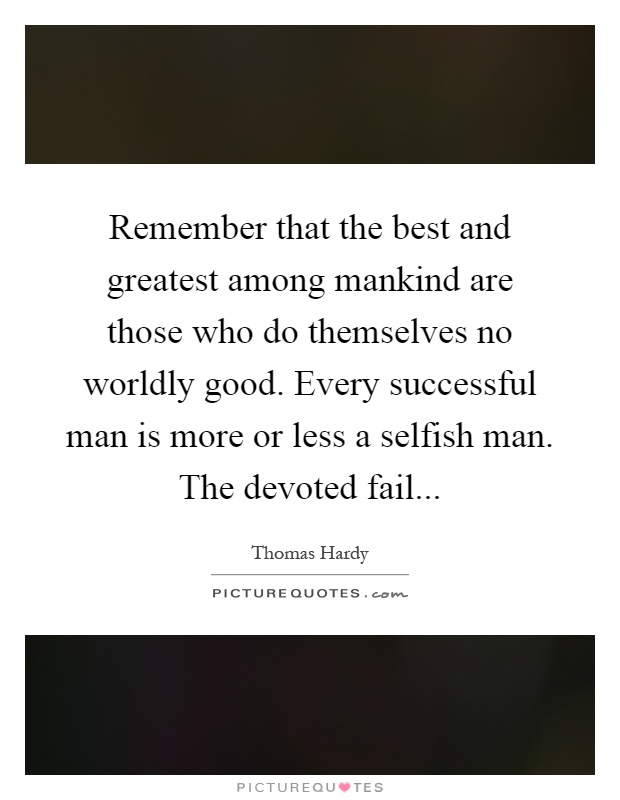 Remember that the best and greatest among mankind are those who do themselves no worldly good. Every successful man is more or less a selfish man. The devoted fail Picture Quote #1