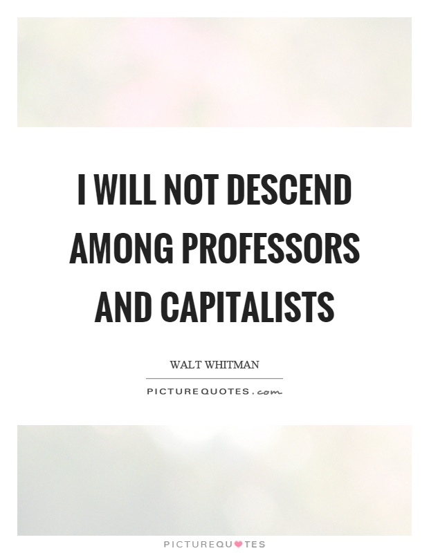 I will not descend among professors and capitalists Picture Quote #1