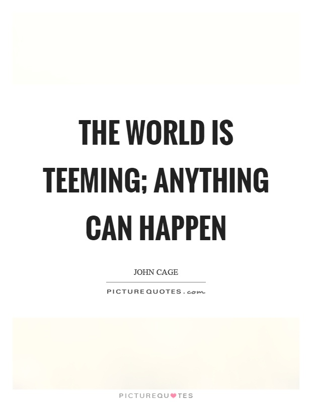 The world is teeming; anything can happen Picture Quote #1