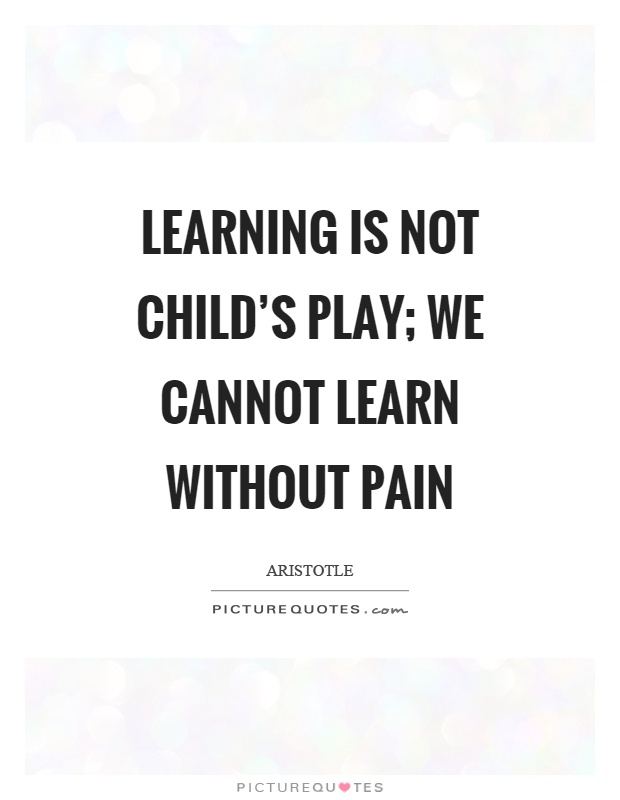 Learning is not child's play; we cannot learn without pain Picture Quote #1