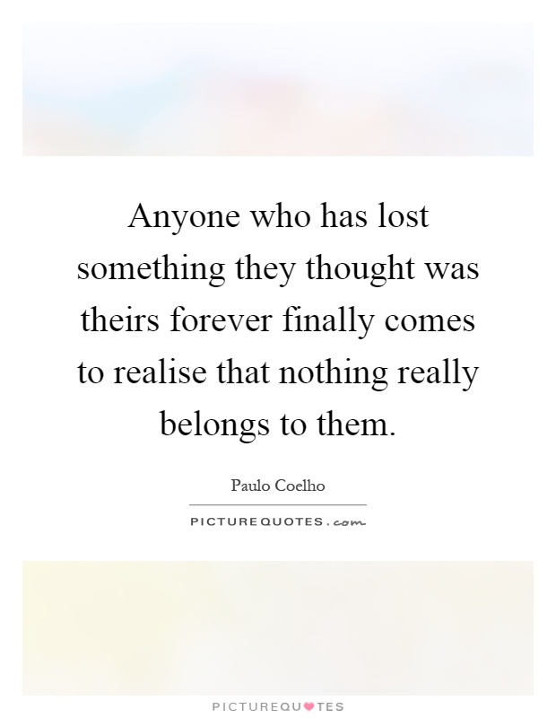 Anyone who has lost something they thought was theirs forever finally comes to realise that nothing really belongs to them Picture Quote #1