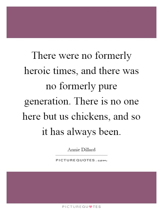 There were no formerly heroic times, and there was no formerly pure generation. There is no one here but us chickens, and so it has always been Picture Quote #1