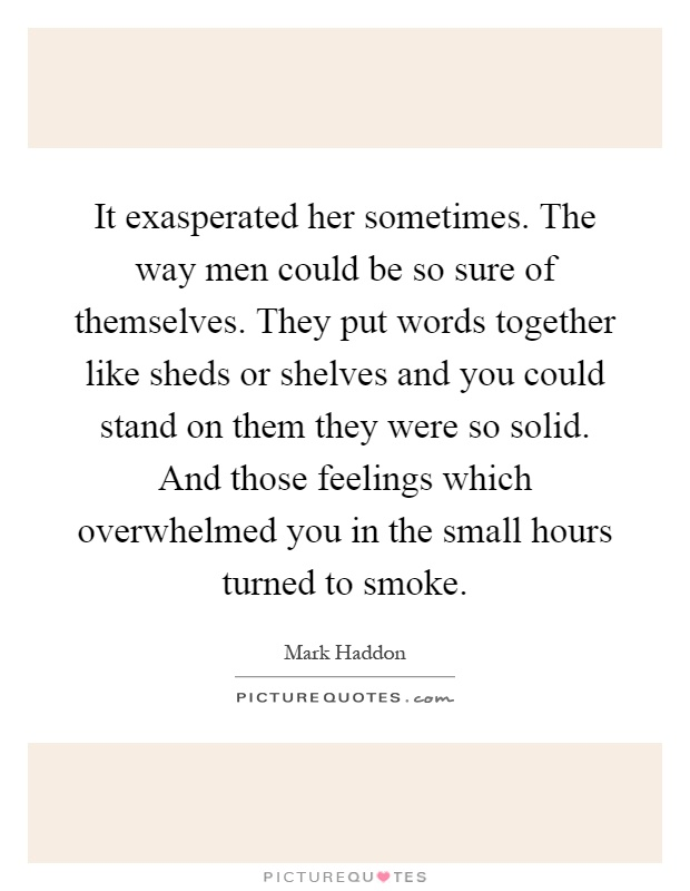 It exasperated her sometimes. The way men could be so sure of themselves. They put words together like sheds or shelves and you could stand on them they were so solid. And those feelings which overwhelmed you in the small hours turned to smoke Picture Quote #1