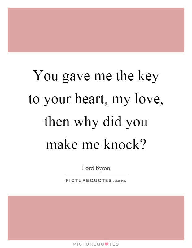 You gave me the key to your heart, my love, then why did you make me knock? Picture Quote #1