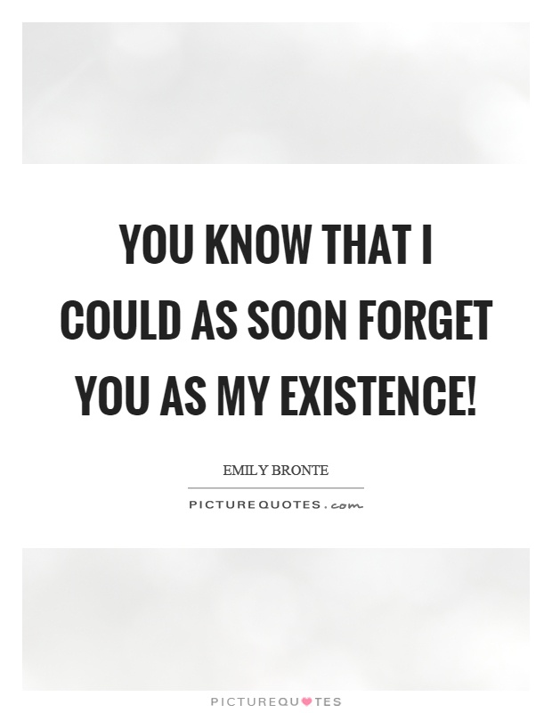You know that I could as soon forget you as my existence! Picture Quote #1