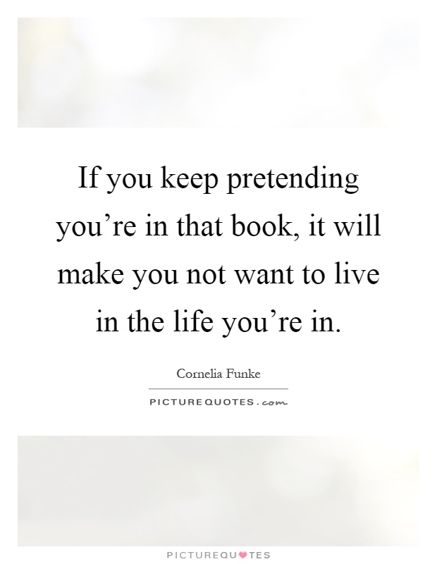 If you keep pretending you're in that book, it will make you not want to live in the life you're in Picture Quote #1