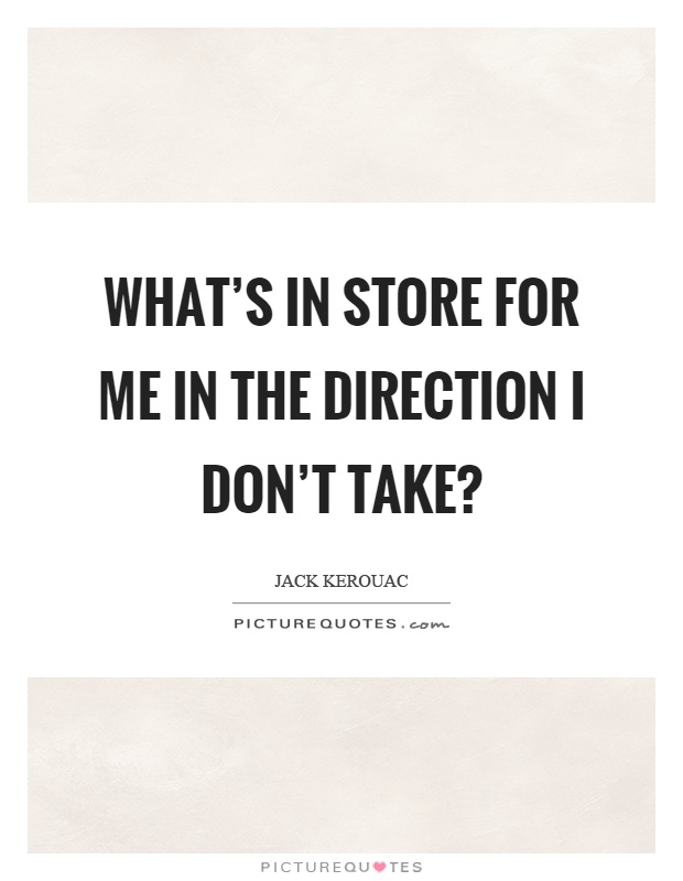 What's in store for me in the direction I don't take? Picture Quote #1