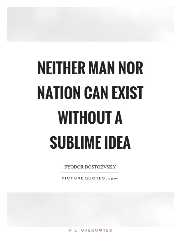 Neither man nor nation can exist without a sublime idea Picture Quote #1