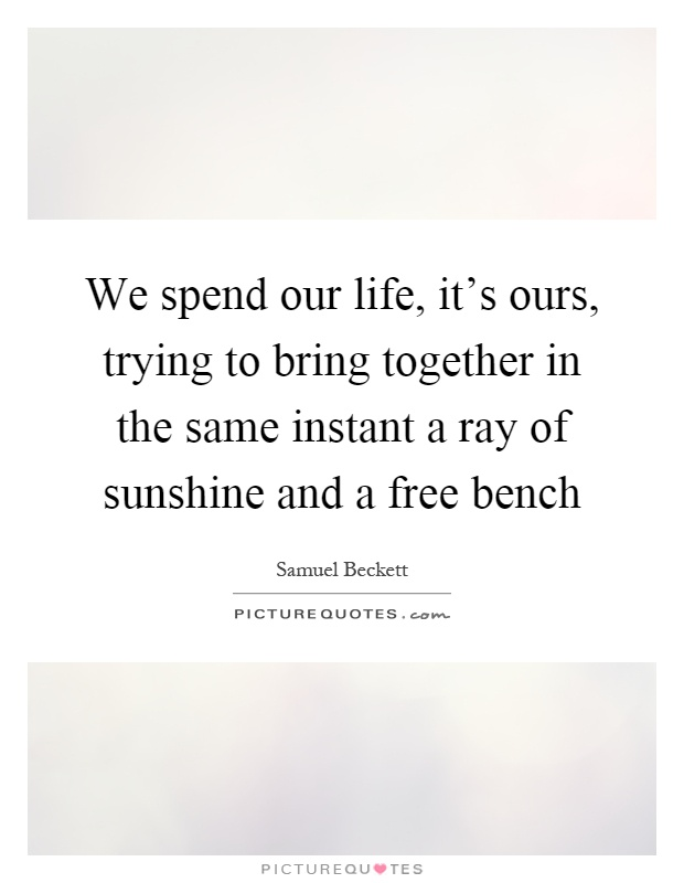 We spend our life, it's ours, trying to bring together in the same instant a ray of sunshine and a free bench Picture Quote #1
