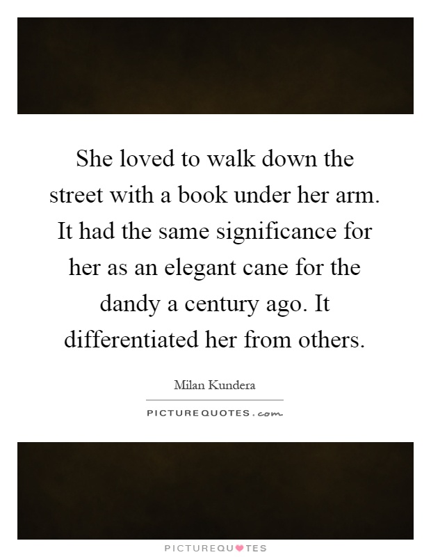 She loved to walk down the street with a book under her arm. It had the same significance for her as an elegant cane for the dandy a century ago. It differentiated her from others Picture Quote #1