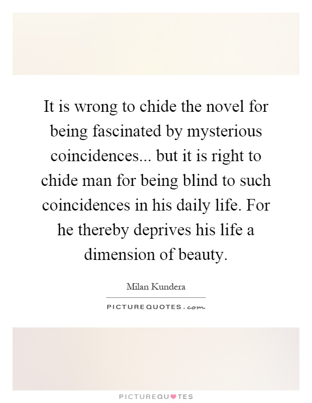 It is wrong to chide the novel for being fascinated by mysterious coincidences... but it is right to chide man for being blind to such coincidences in his daily life. For he thereby deprives his life a dimension of beauty Picture Quote #1