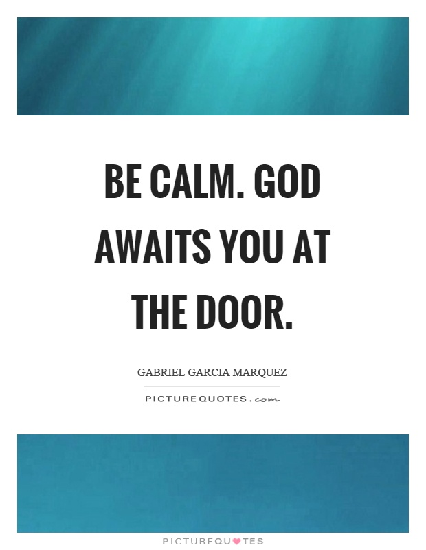 Be calm. God awaits you at the door Picture Quote #1