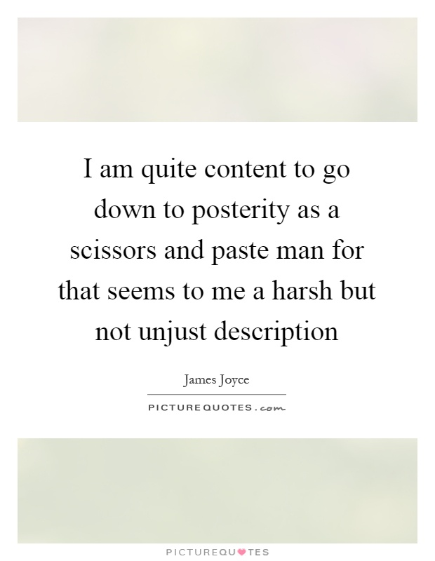 I am quite content to go down to posterity as a scissors and paste man for that seems to me a harsh but not unjust description Picture Quote #1