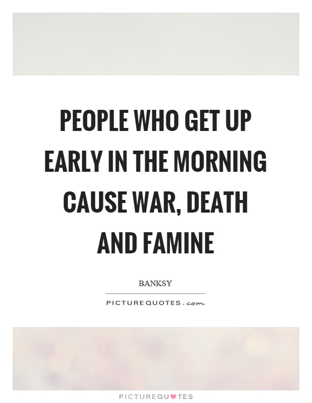 People who get up early in the morning cause war, death and famine Picture Quote #1