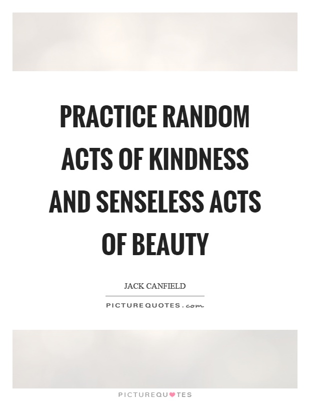 Practice random acts of kindness and senseless acts of beauty Picture Quote #1