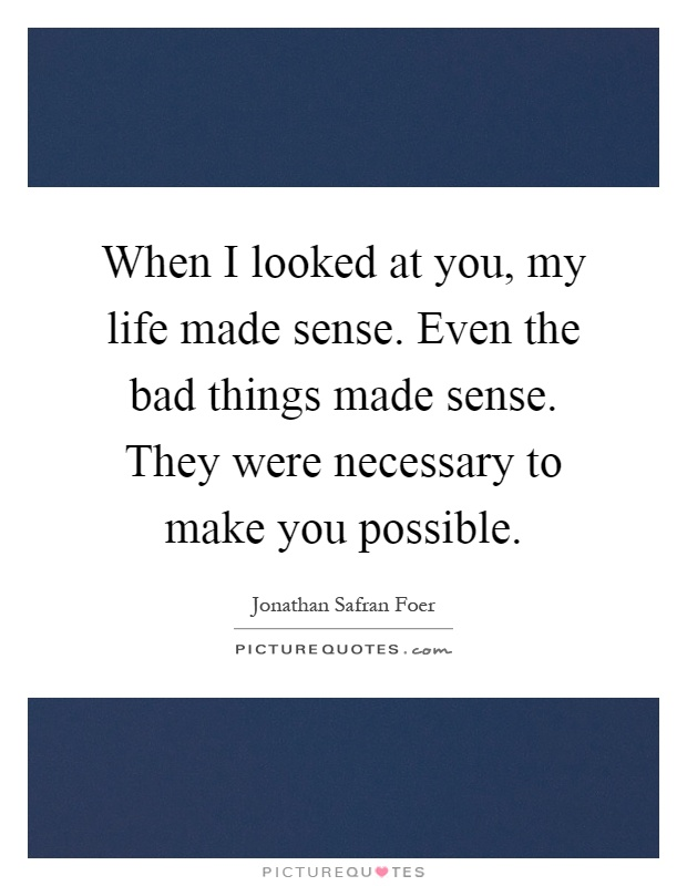 When I looked at you, my life made sense. Even the bad things made sense. They were necessary to make you possible Picture Quote #1