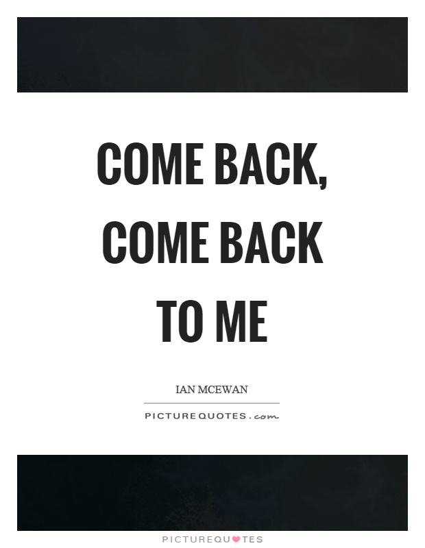 Come back, come back to me Picture Quote #1