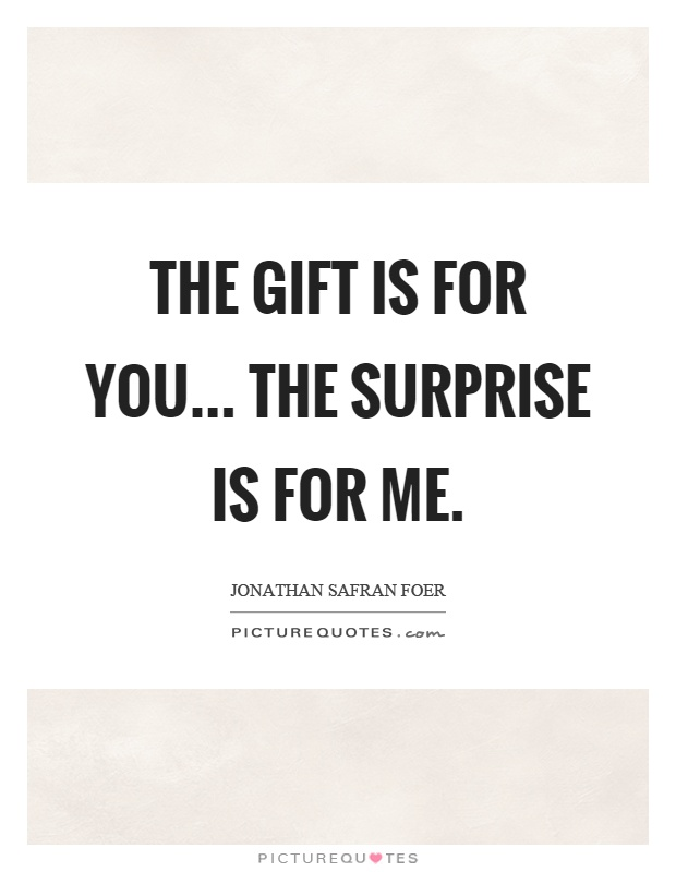 The gift is for you... The surprise is for me Picture Quote #1