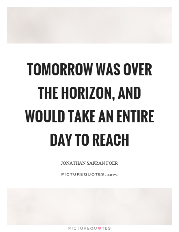 Tomorrow was over the horizon, and would take an entire day to reach Picture Quote #1