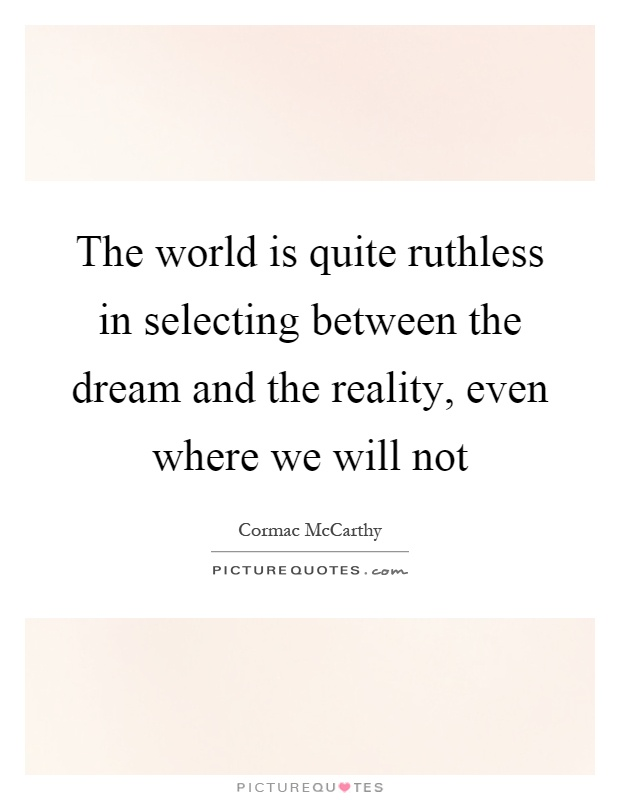 The world is quite ruthless in selecting between the dream and the reality, even where we will not Picture Quote #1