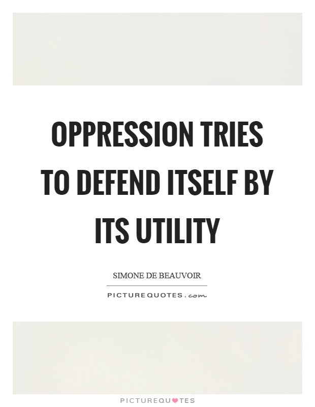 Oppression tries to defend itself by its utility Picture Quote #1