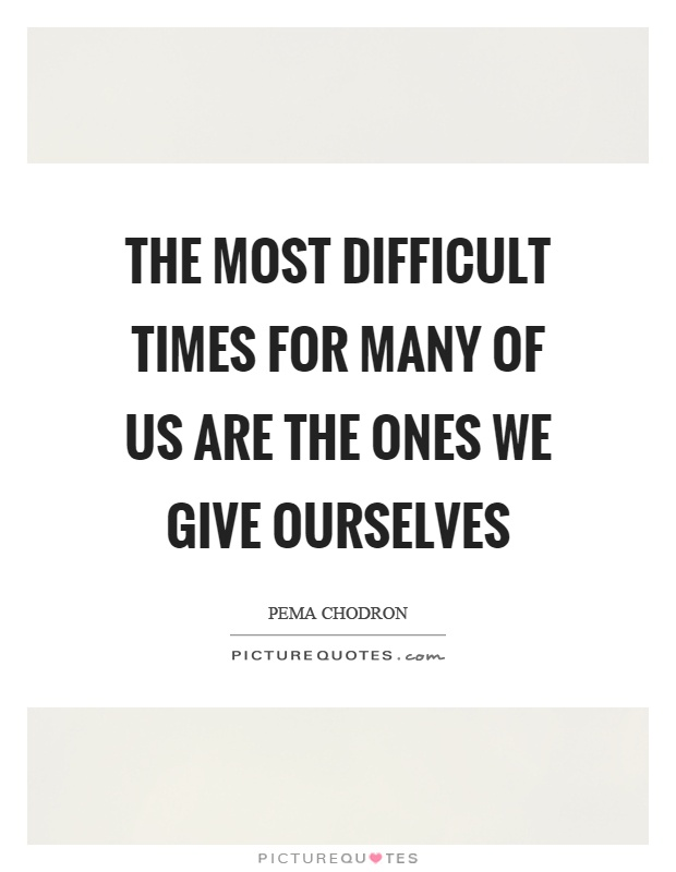 The most difficult times for many of us are the ones we give ourselves Picture Quote #1
